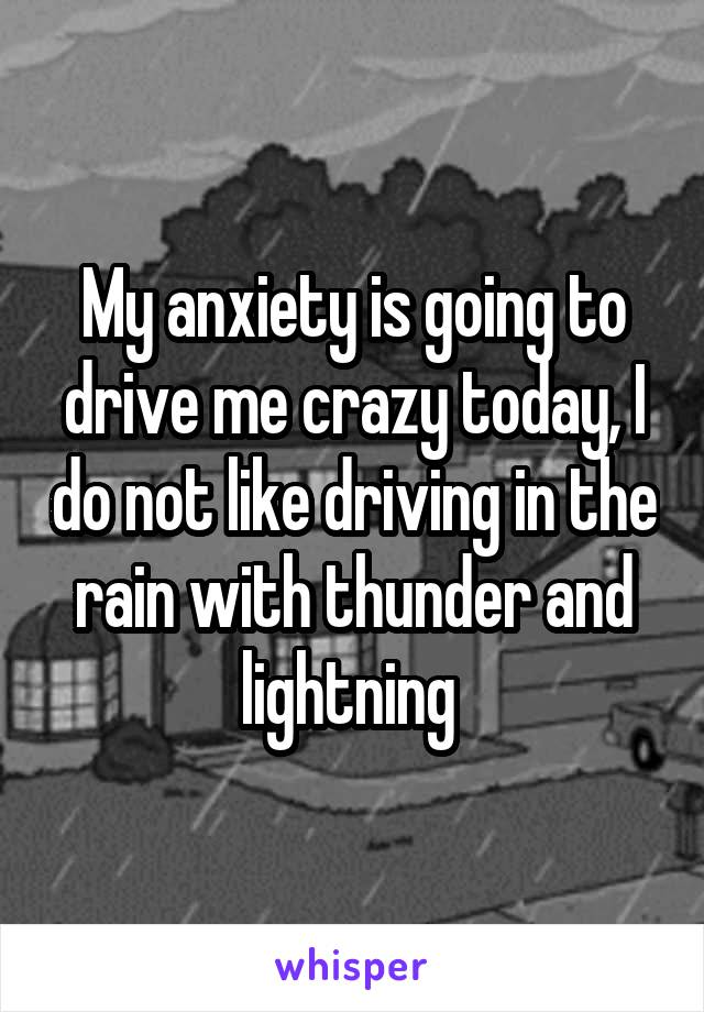 My anxiety is going to drive me crazy today, I do not like driving in the rain with thunder and lightning