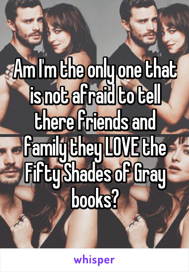 Am I'm the only one that is not afraid to tell there friends and family they LOVE the Fifty Shades of Gray books?