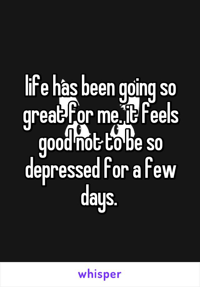 life has been going so great for me. it feels good not to be so depressed for a few days.