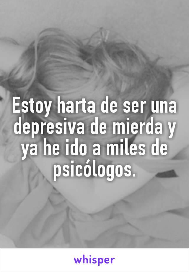 Estoy harta de ser una depresiva de mierda y ya he ido a miles de psicólogos.
