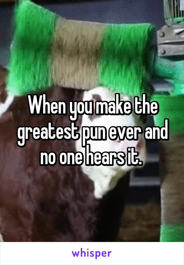 When you make the greatest pun ever and no one hears it.