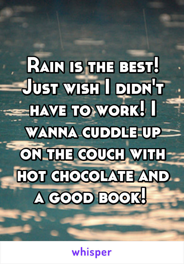 Rain is the best! Just wish I didn't have to work! I wanna cuddle up on the couch with hot chocolate and a good book!