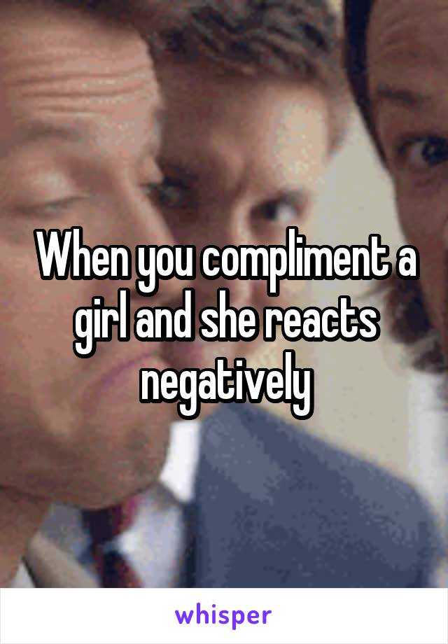 When you compliment a girl and she reacts negatively