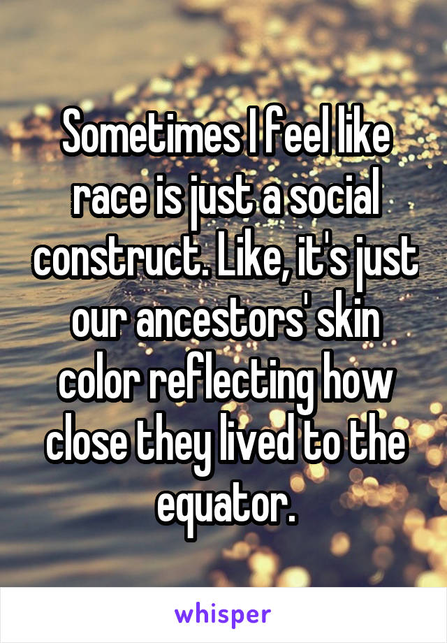 Sometimes I feel like race is just a social construct. Like, it's just our ancestors' skin color reflecting how close they lived to the equator.