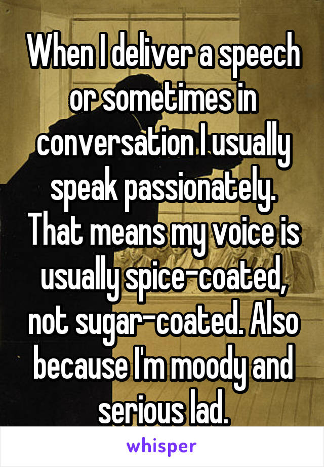 When I deliver a speech or sometimes in conversation I usually speak passionately. That means my voice is usually spice-coated, not sugar-coated. Also because I'm moody and serious lad.