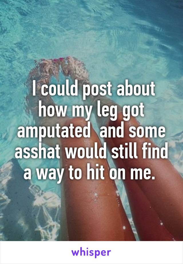 I could post about how my leg got amputated  and some asshat would still find a way to hit on me.