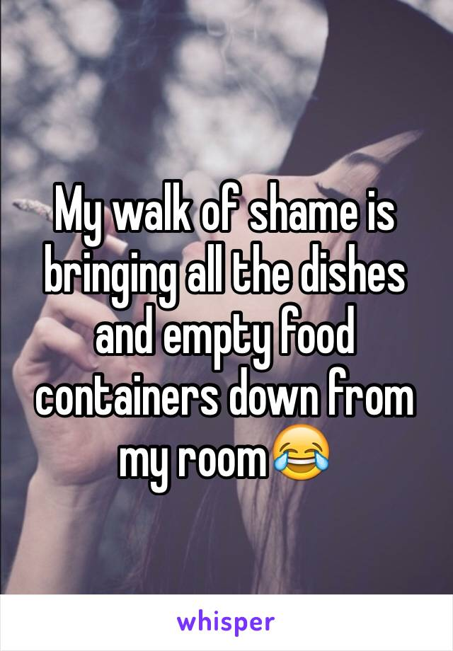 My walk of shame is bringing all the dishes and empty food containers down from my room😂