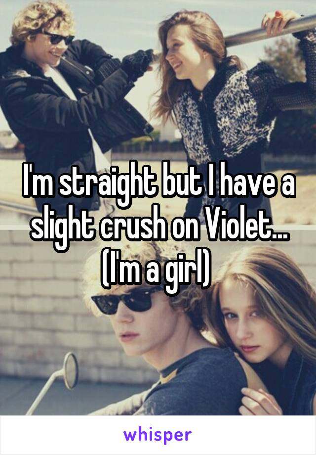 I'm straight but I have a slight crush on Violet... (I'm a girl)