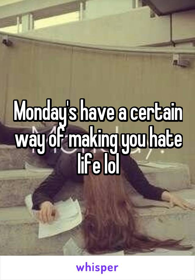 Monday's have a certain way of making you hate life lol