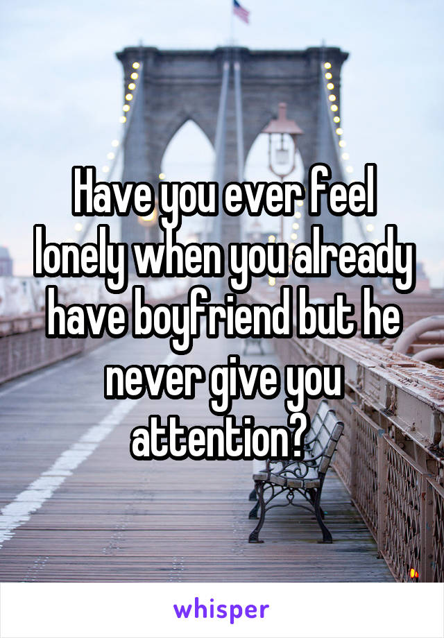 Have you ever feel lonely when you already have boyfriend but he never give you attention?
