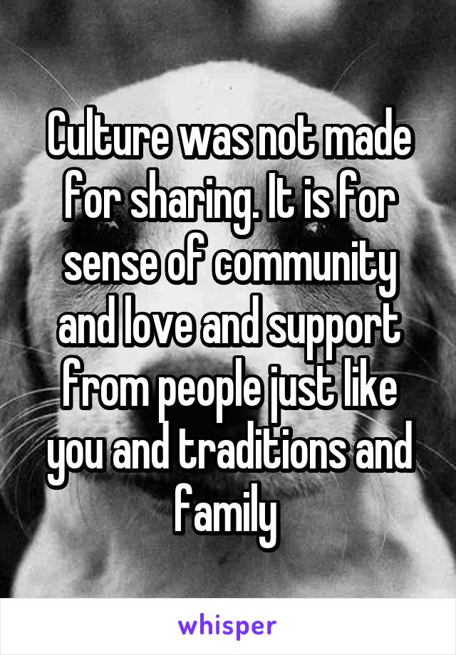 Culture was not made for sharing. It is for sense of community and love and support from people just like you and traditions and family
