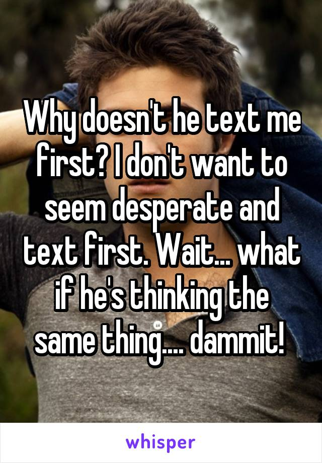 Why doesn't he text me first? I don't want to seem desperate and text first. Wait... what if he's thinking the same thing.... dammit!
