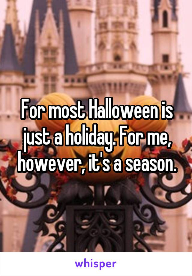 For most Halloween is just a holiday. For me, however, it's a season.