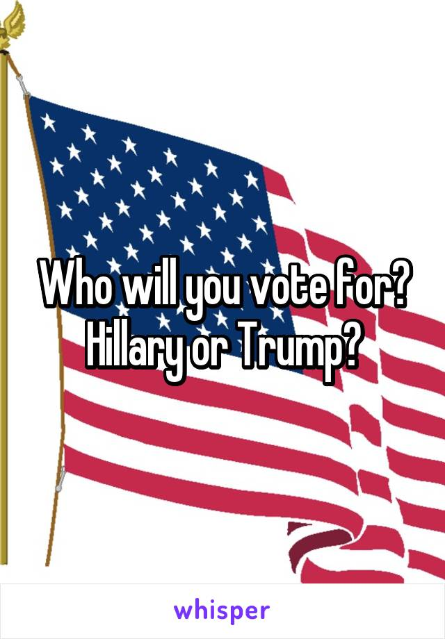 Who will you vote for? Hillary or Trump?
