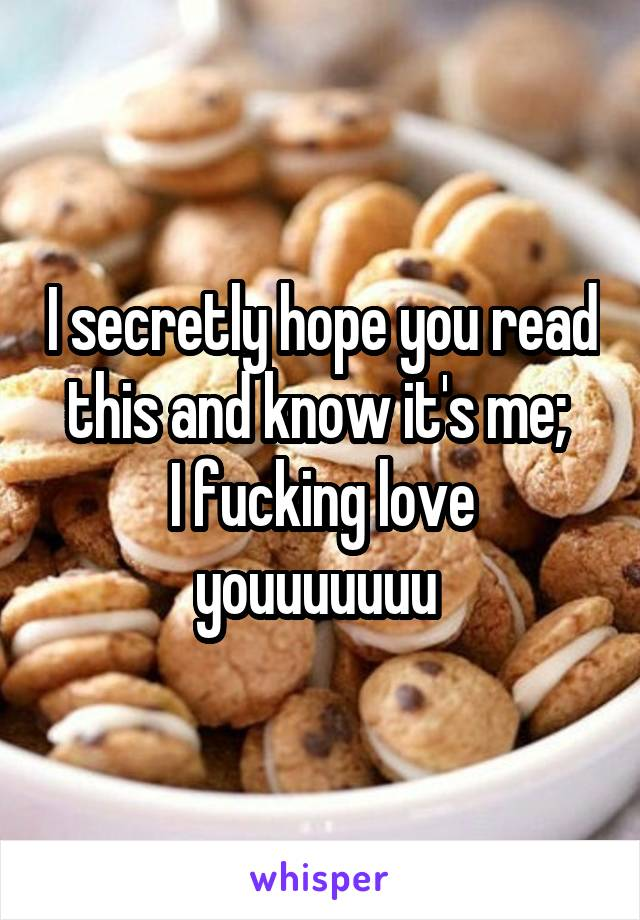 I secretly hope you read this and know it's me;  I fucking love youuuuuuu