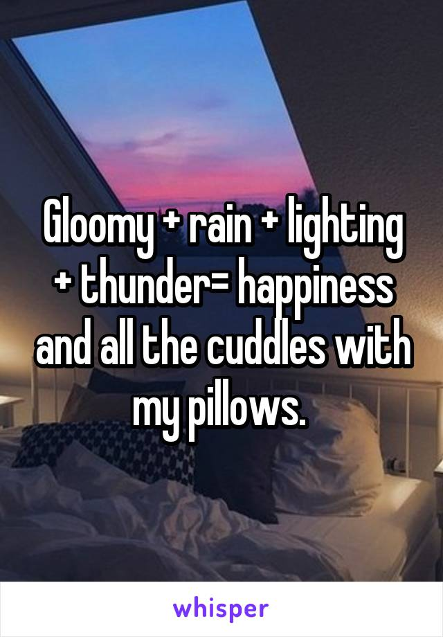 Gloomy + rain + lighting + thunder= happiness and all the cuddles with my pillows.