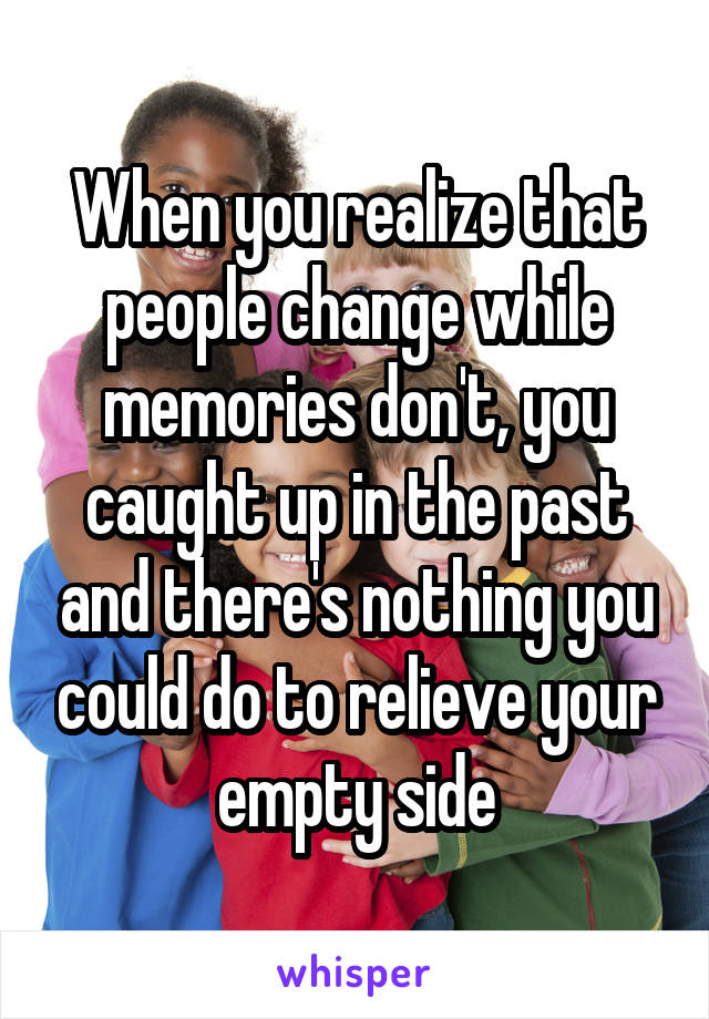 When you realize that people change while memories don't, you caught up in the past and there's nothing you could do to relieve your empty side