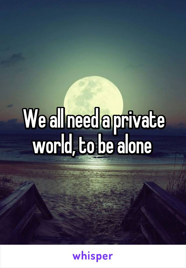 We all need a private world, to be alone