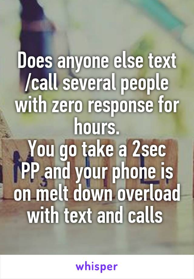 Does anyone else text /call several people with zero response for hours. You go take a 2sec PP and your phone is on melt down overload with text and calls