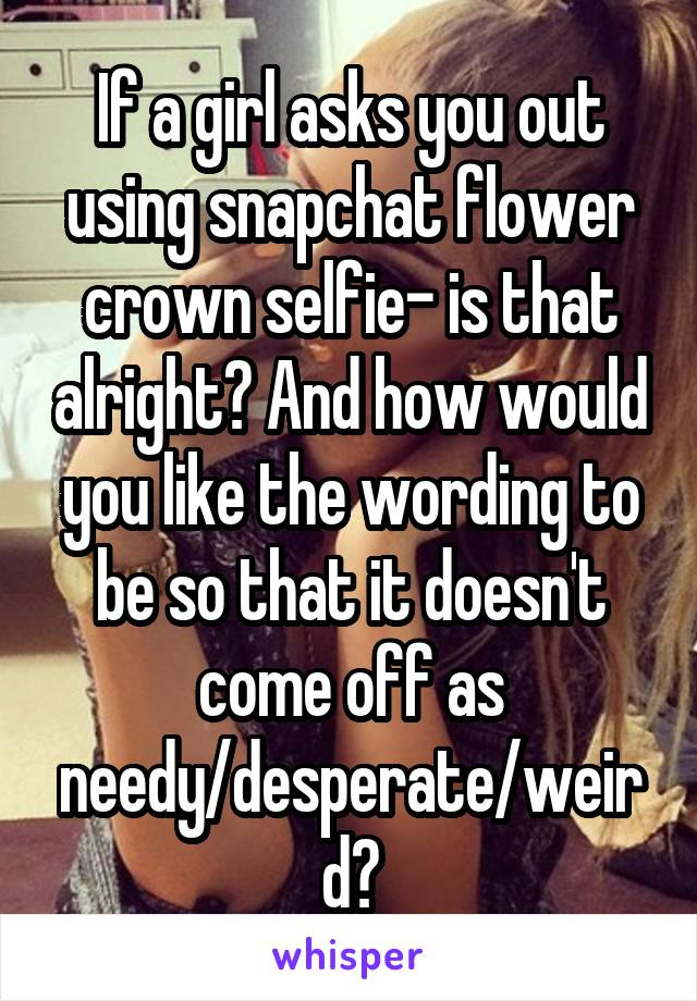 If a girl asks you out using snapchat flower crown selfie- is that alright? And how would you like the wording to be so that it doesn't come off as needy/desperate/weird?