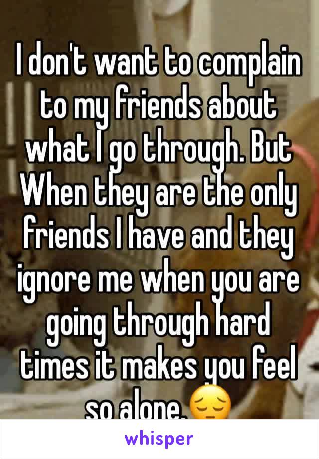 I don't want to complain to my friends about what I go through. But When they are the only friends I have and they ignore me when you are going through hard times it makes you feel so alone.😔