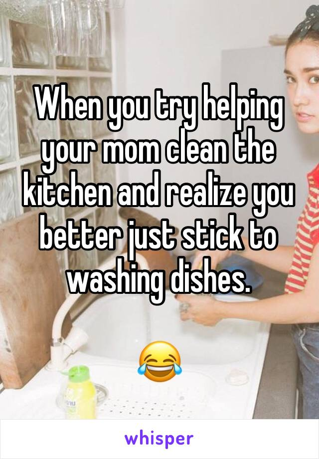 When you try helping your mom clean the kitchen and realize you better just stick to washing dishes.  😂
