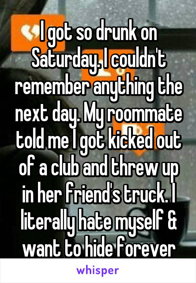 I got so drunk on Saturday. I couldn't remember anything the next day. My roommate told me I got kicked out of a club and threw up in her friend's truck. I literally hate myself & want to hide forever