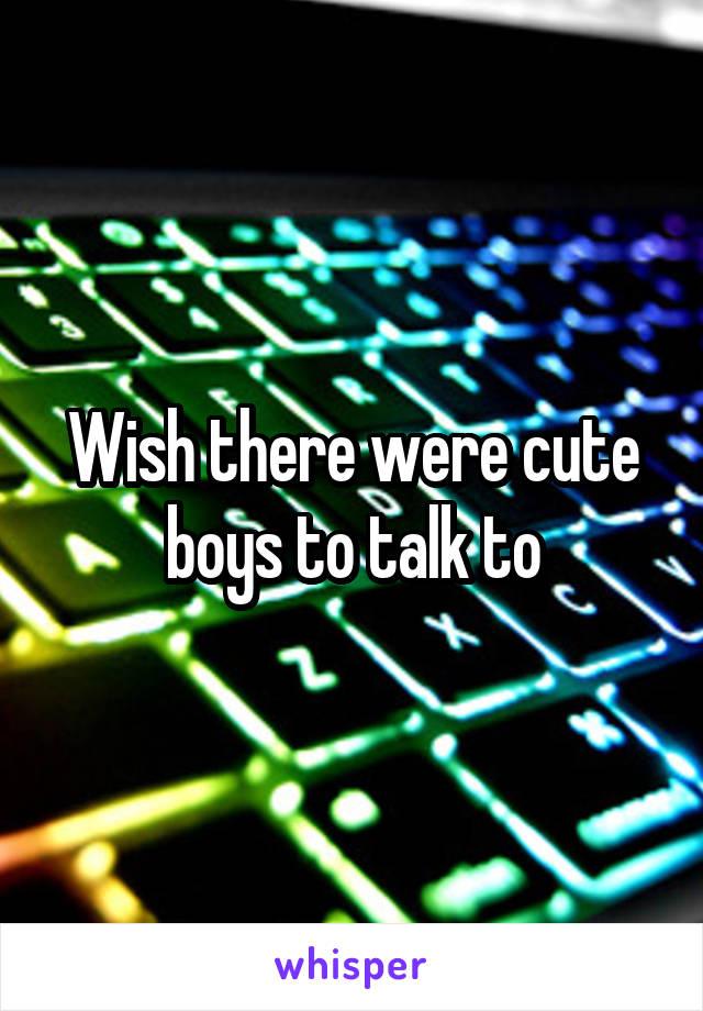 Wish there were cute boys to talk to