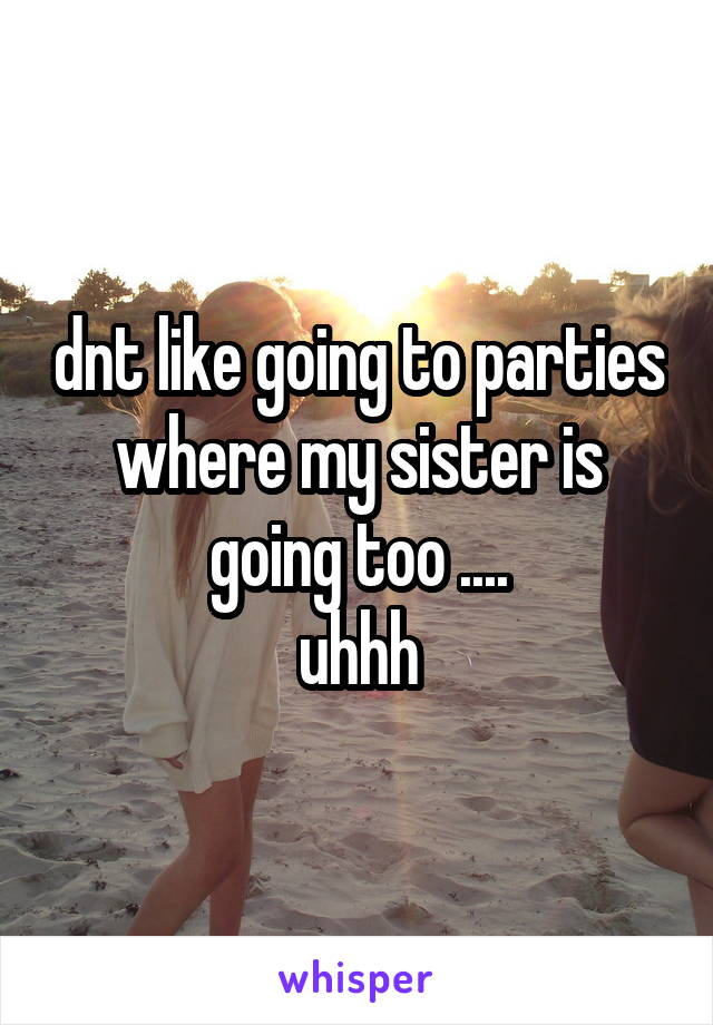 dnt like going to parties where my sister is going too ....  uhhh