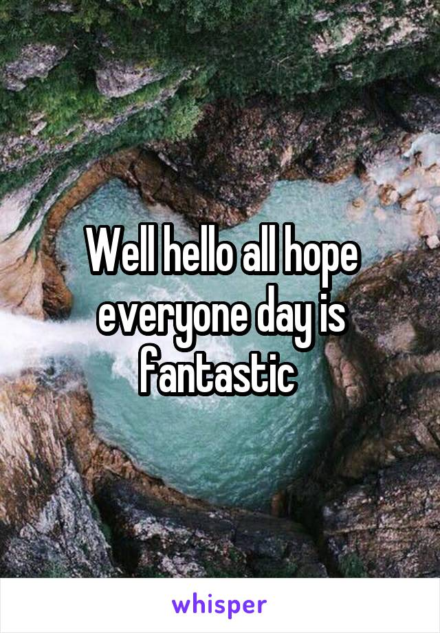 Well hello all hope everyone day is fantastic