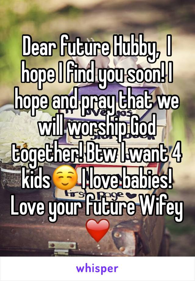 Dear future Hubby,  I hope I find you soon! I hope and pray that we will worship God together! Btw I want 4 kids☺️ I love babies!  Love your future Wifey❤️