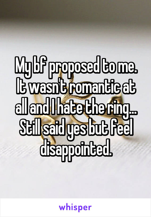 My bf proposed to me. It wasn't romantic at all and I hate the ring... Still said yes but feel disappointed.