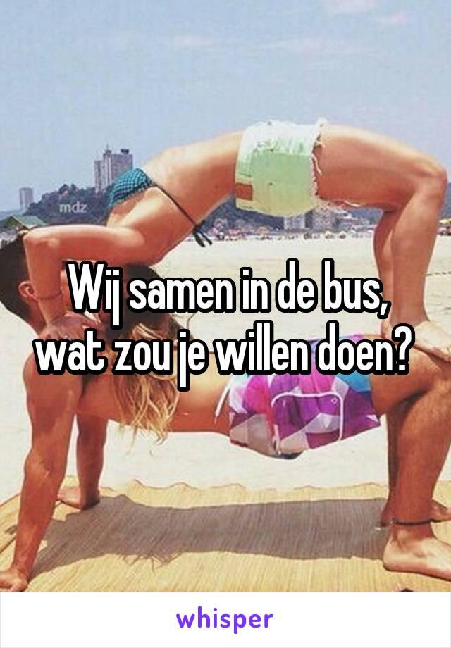 Wij samen in de bus, wat zou je willen doen?