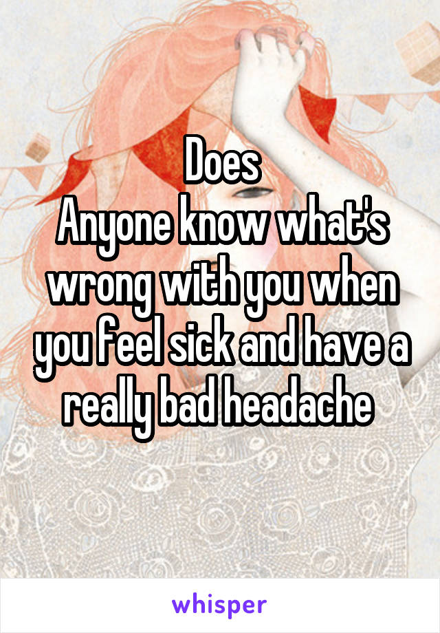 Does Anyone know what's wrong with you when you feel sick and have a really bad headache