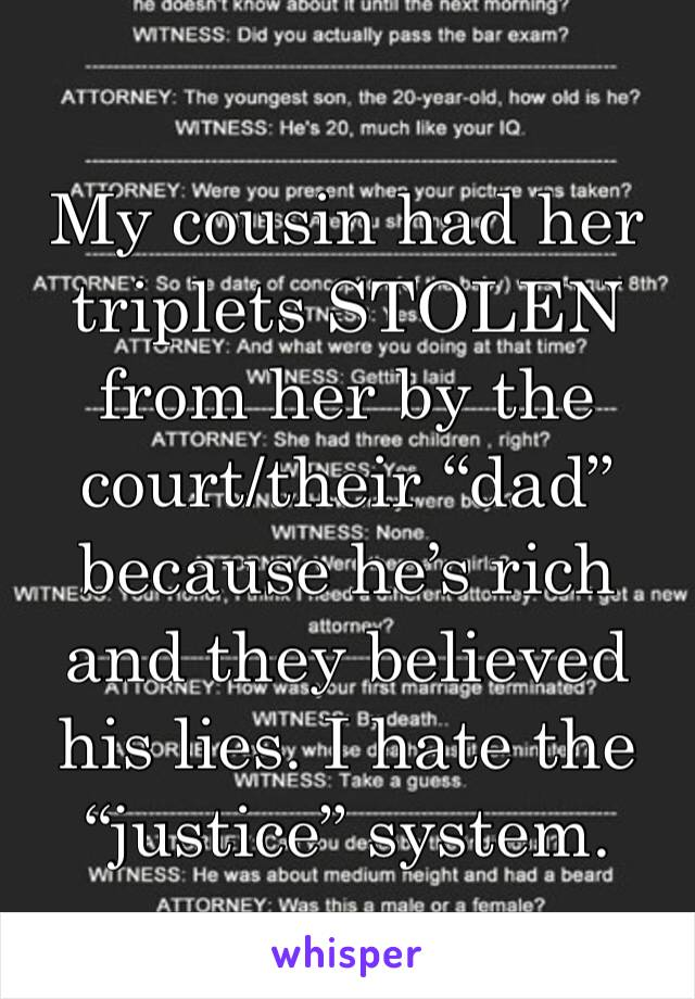 """My cousin had her triplets STOLEN from her by the court/their """"dad"""" because he's rich and they believed his lies. I hate the """"justice"""" system."""