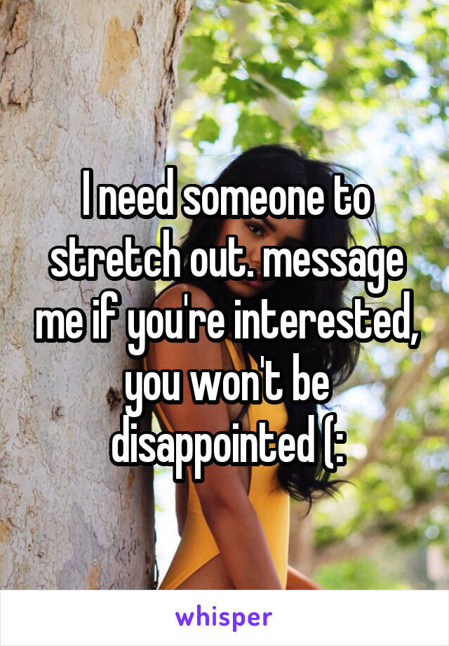I need someone to stretch out. message me if you're interested, you won't be disappointed (: