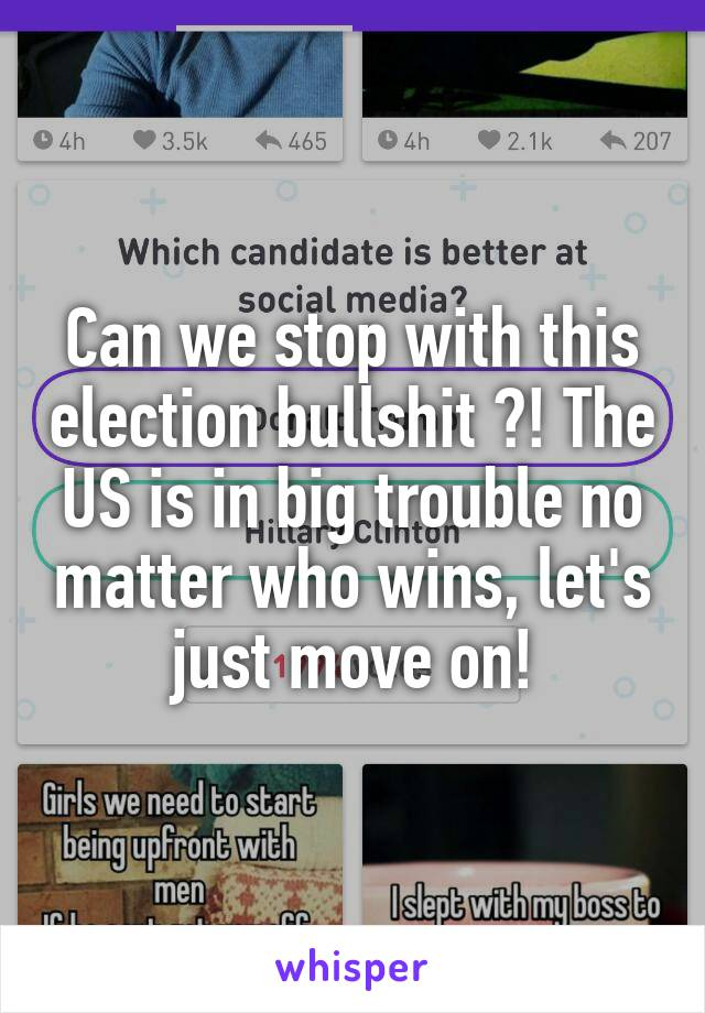Can we stop with this election bullshit ?! The US is in big trouble no matter who wins, let's just move on!