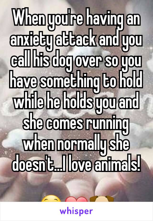 When you're having an anxiety attack and you call his dog over so you have something to hold while he holds you and she comes running when normally she doesn't...I love animals!  😁❤🐶