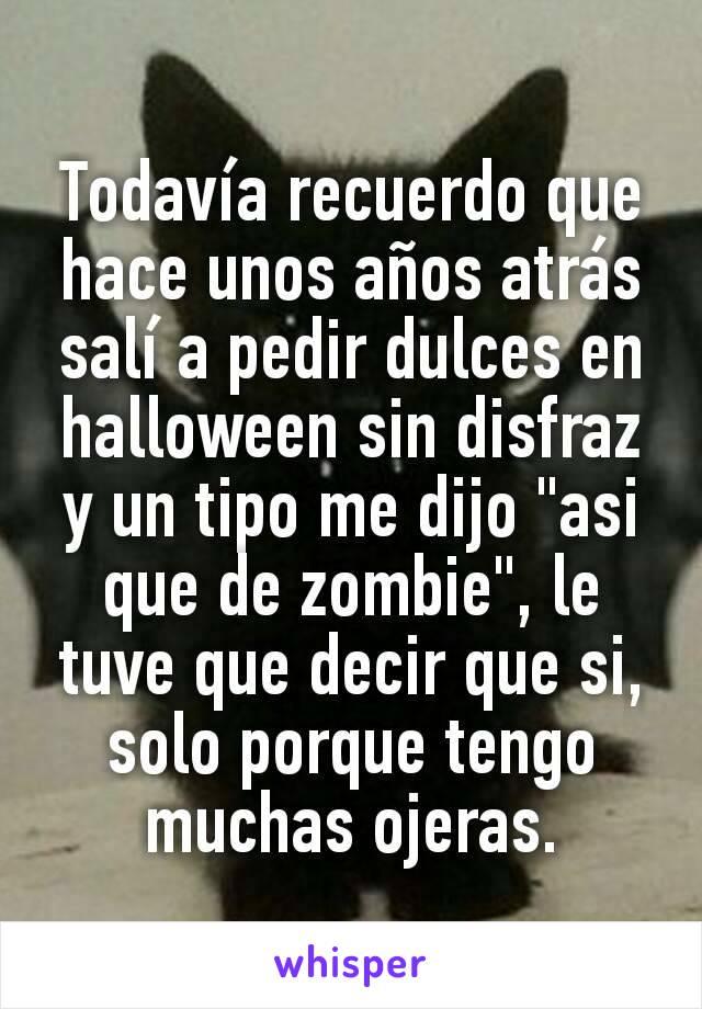 """Todavía recuerdo que hace unos años atrás salí a pedir dulces en halloween sin disfraz y un tipo me dijo """"asi que de zombie"""", le tuve que decir que si, solo porque tengo muchas ojeras."""