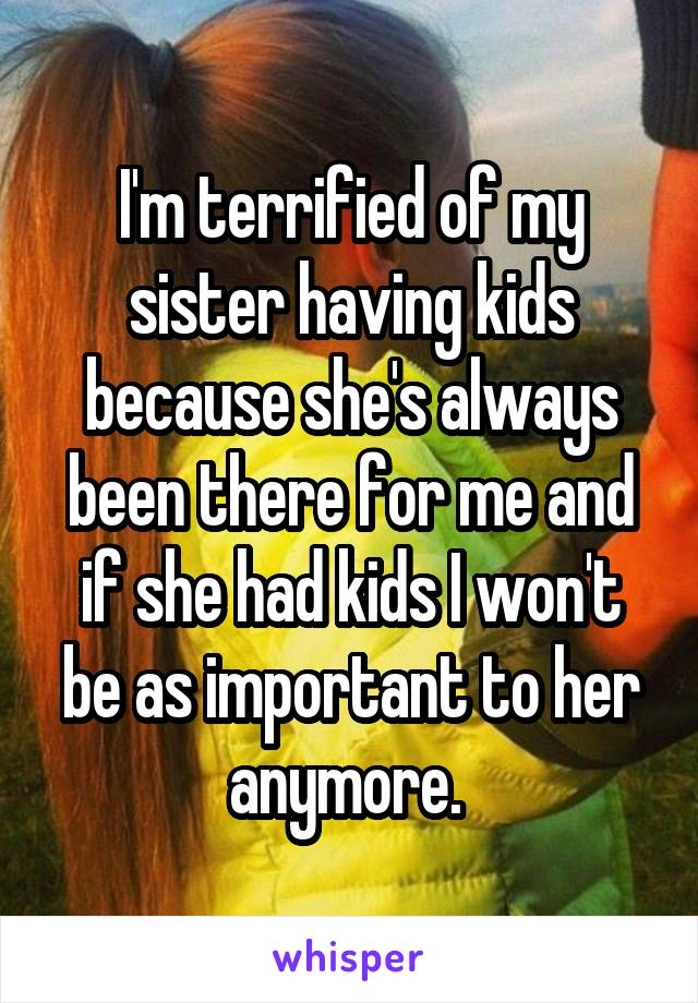 I'm terrified of my sister having kids because she's always been there for me and if she had kids I won't be as important to her anymore.
