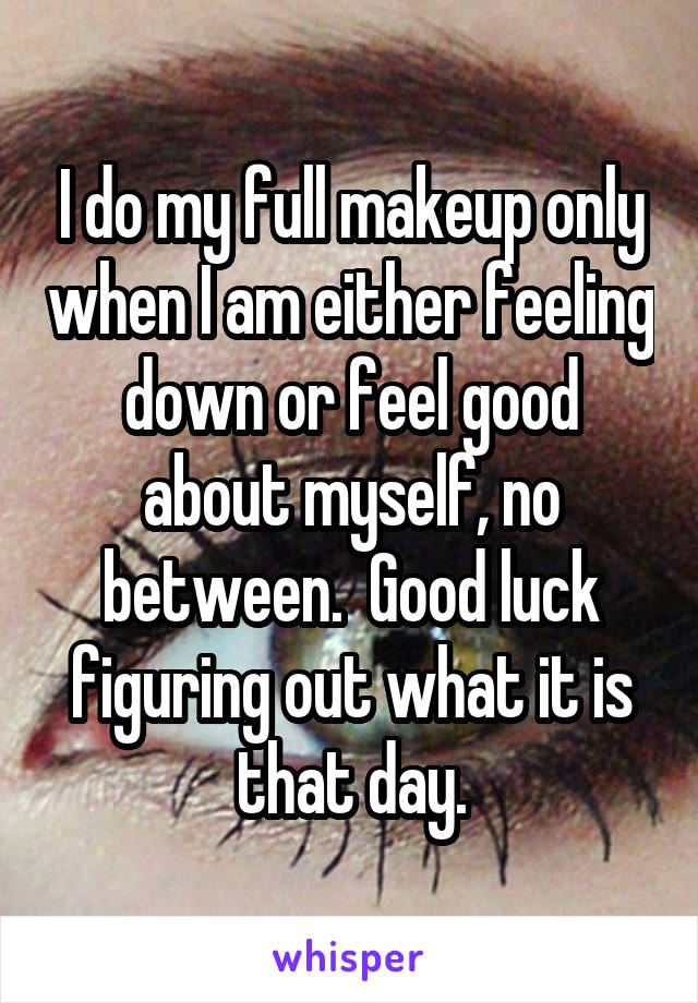 I do my full makeup only when I am either feeling down or feel good about myself, no between.  Good luck figuring out what it is that day.