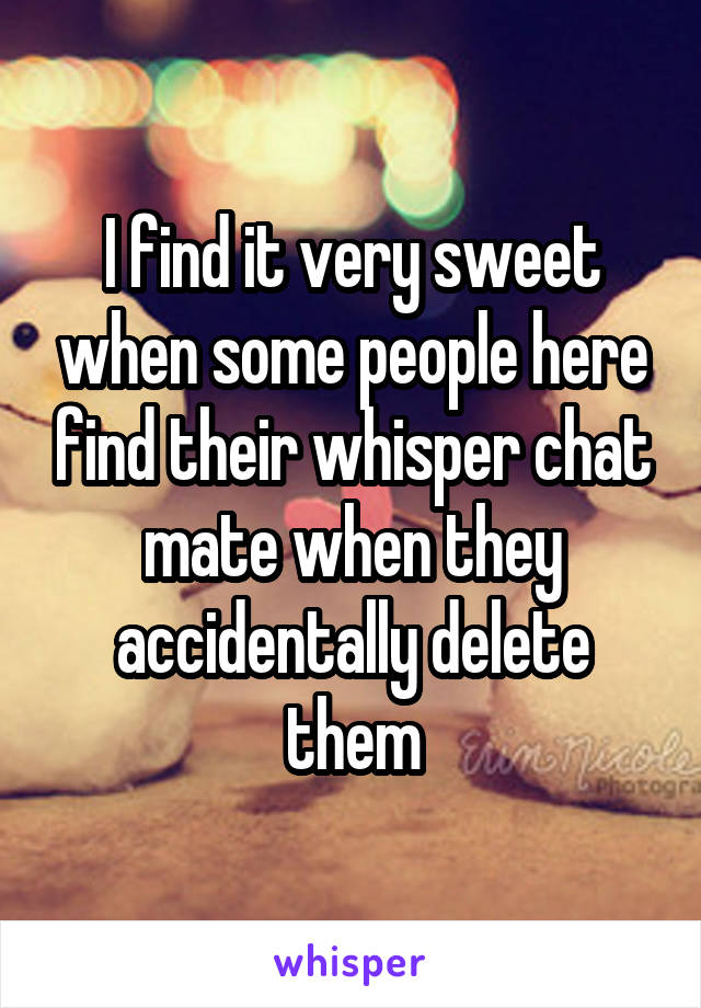 I find it very sweet when some people here find their whisper chat mate when they accidentally delete them