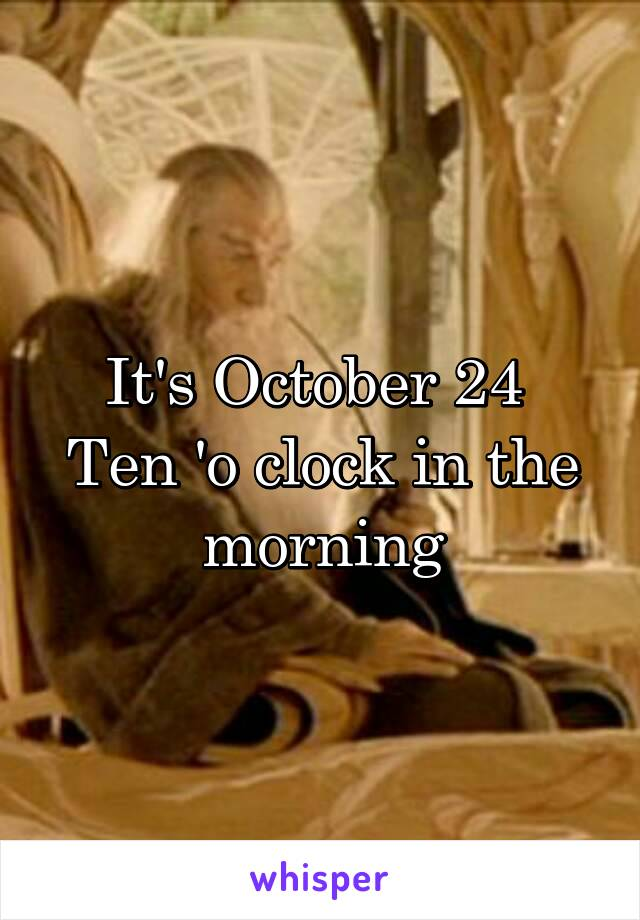 It's October 24  Ten 'o clock in the morning