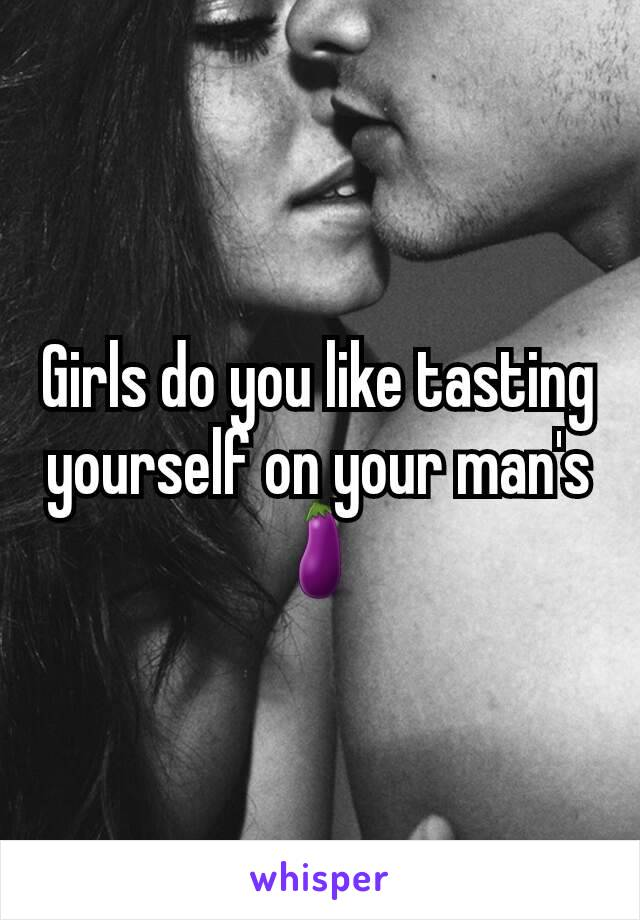 Girls do you like tasting yourself on your man's 🍆