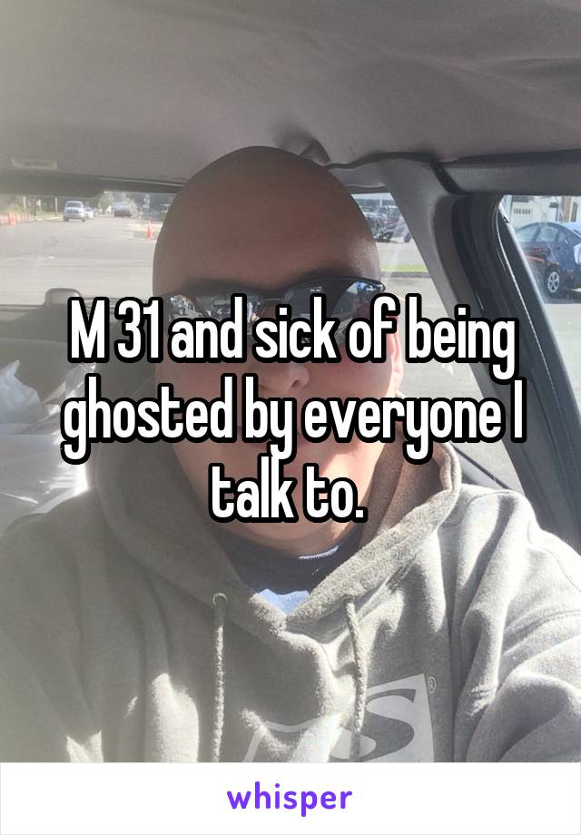 M 31 and sick of being ghosted by everyone I talk to.