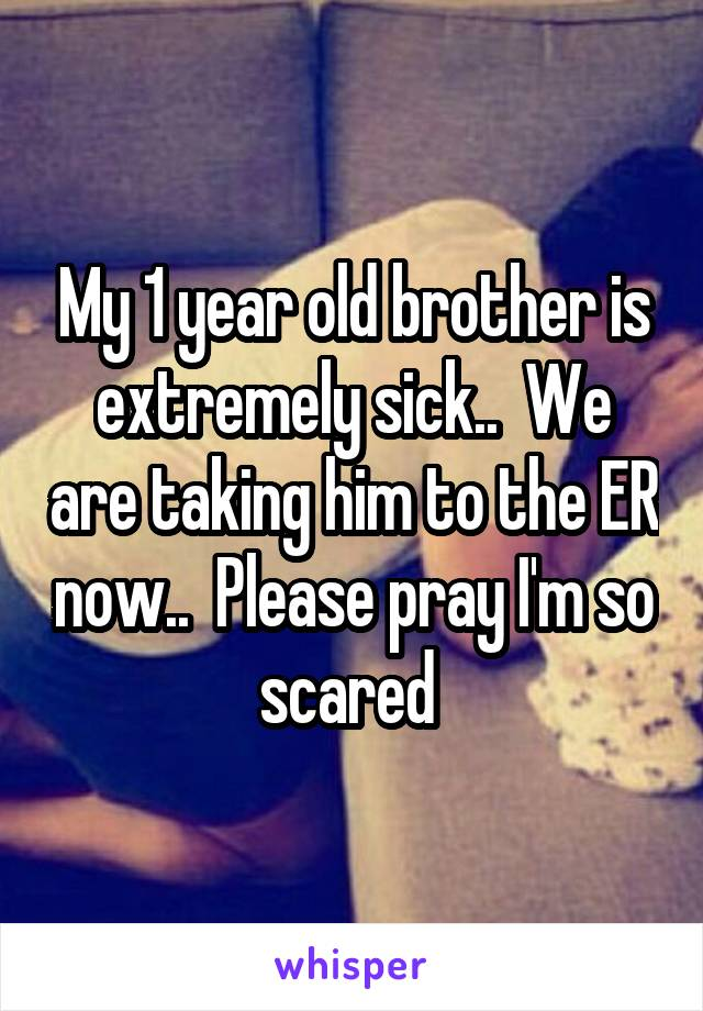 My 1 year old brother is extremely sick..  We are taking him to the ER now..  Please pray I'm so scared