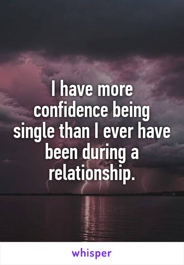 I have more confidence being single than I ever have been during a relationship.