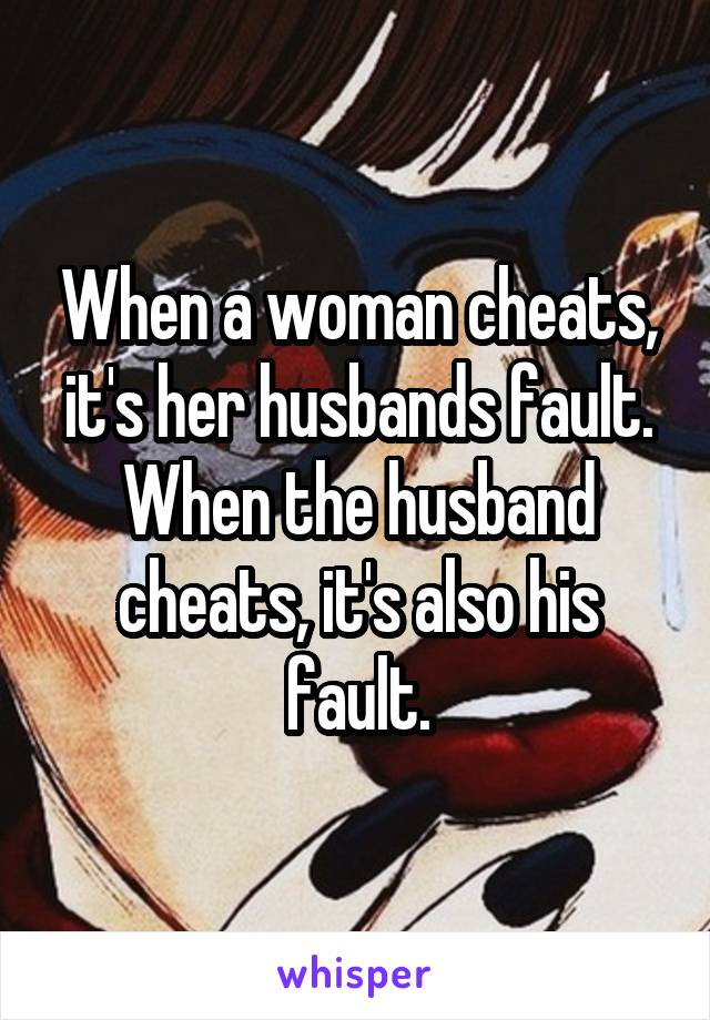 When a woman cheats, it's her husbands fault. When the husband cheats, it's also his fault.