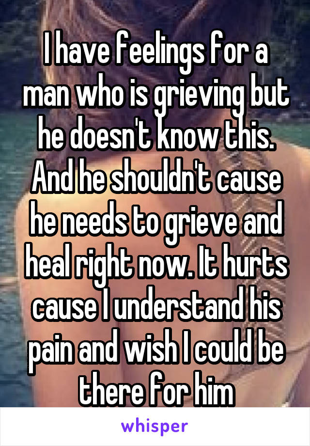 I have feelings for a man who is grieving but he doesn't know this. And he shouldn't cause he needs to grieve and heal right now. It hurts cause I understand his pain and wish I could be there for him