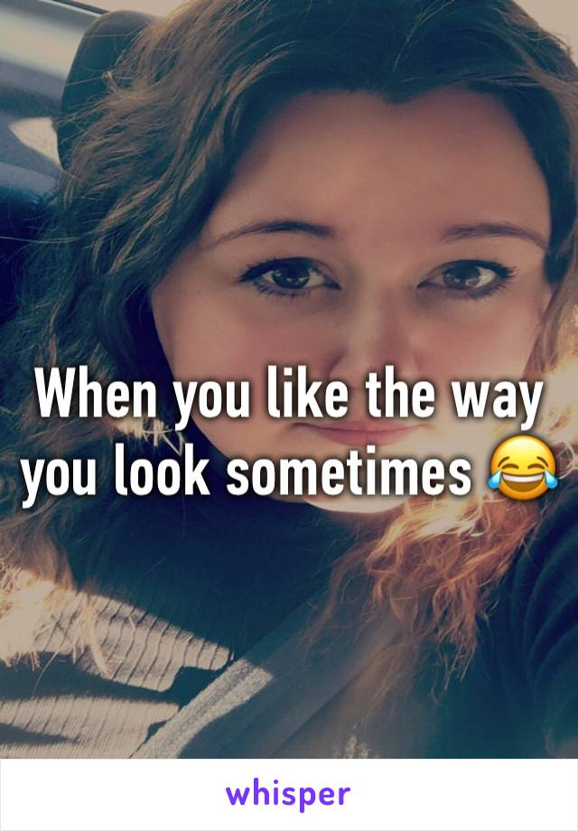 When you like the way you look sometimes 😂